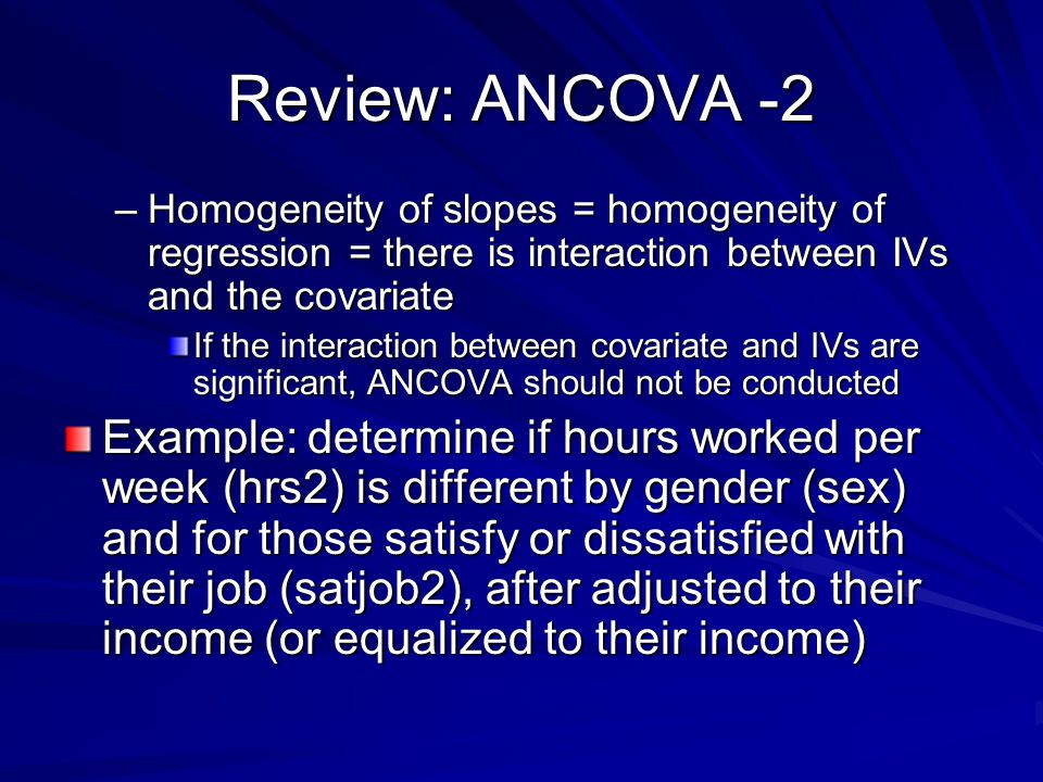 Review: ANCOVA -2 Homogeneity of slopes = homogeneity of regression = there is interaction between IVs and the covariate.