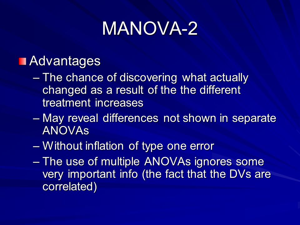 MANOVA-2 Advantages. The chance of discovering what actually changed as a result of the the different treatment increases.