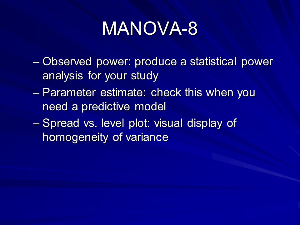 MANOVA-8 Observed power: produce a statistical power analysis for your study. Parameter estimate: check this when you need a predictive model.