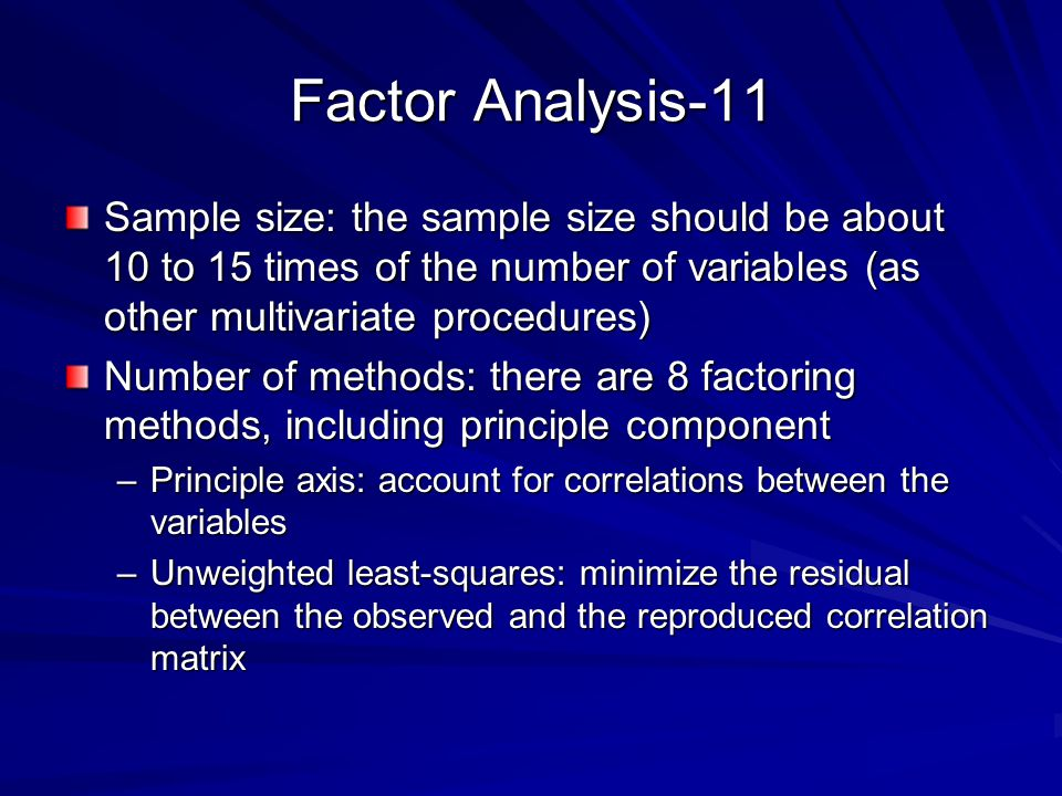 Factor Analysis-11 Sample size: the sample size should be about 10 to 15 times of the number of variables (as other multivariate procedures)