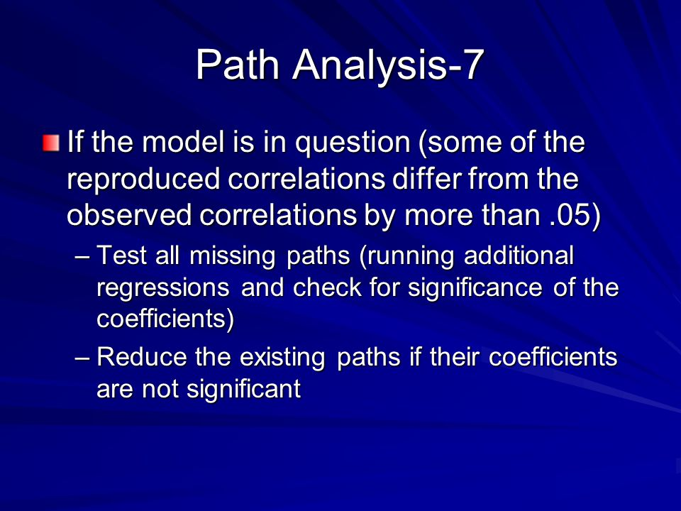 Path Analysis-7 If the model is in question (some of the reproduced correlations differ from the observed correlations by more than .05)