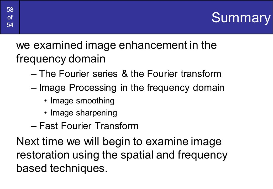 Summary we examined image enhancement in the frequency domain