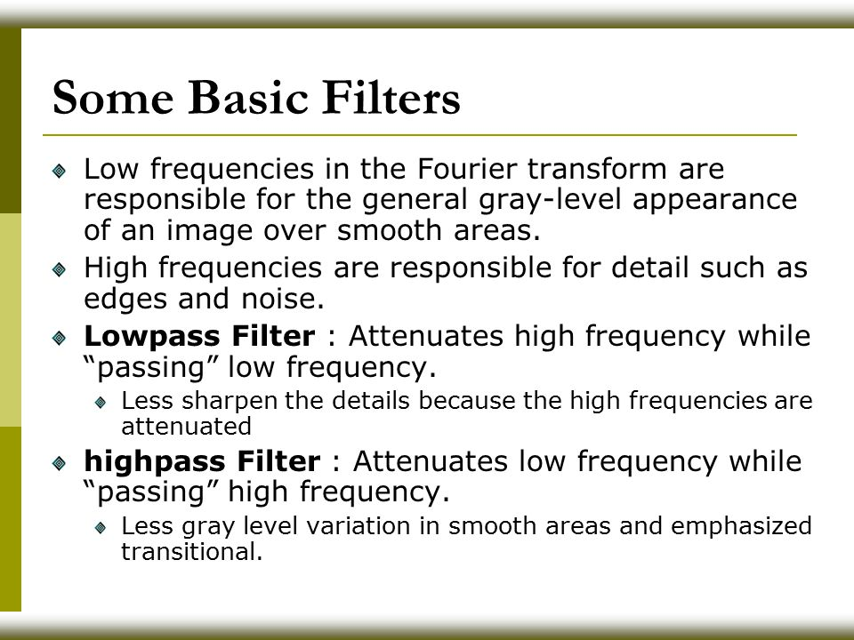 Some Basic Filters Low frequencies in the Fourier transform are responsible for the general gray-level appearance of an image over smooth areas.
