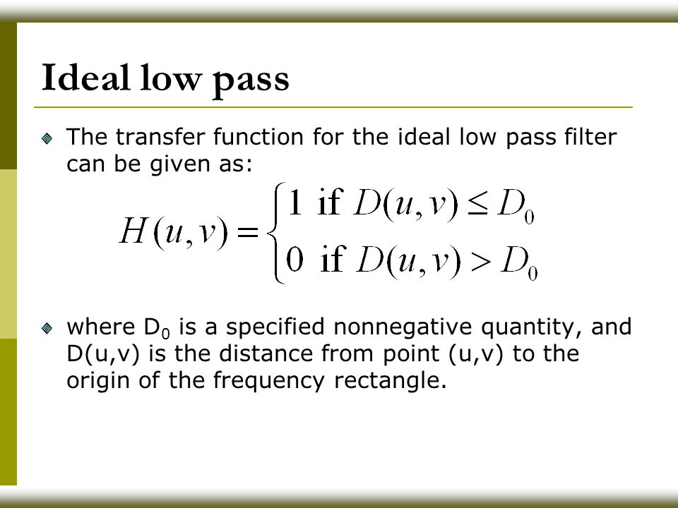 Ideal low pass The transfer function for the ideal low pass filter can be given as: