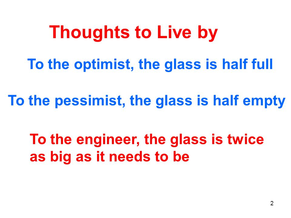 Thoughts to Live by To the optimist, the glass is half full