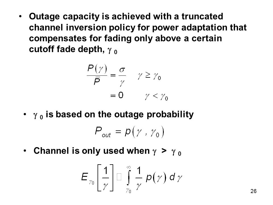Outage capacity is achieved with a truncated channel inversion policy for power adaptation that compensates for fading only above a certain cutoff fade depth,  0