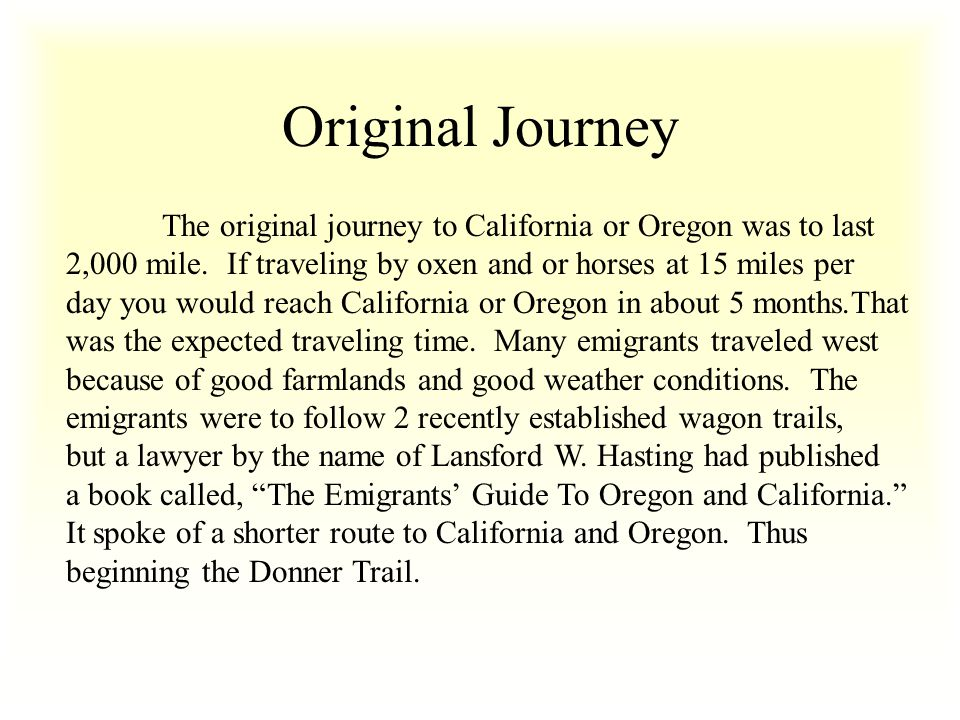 Original Journey The original journey to California or Oregon was to last. 2,000 mile. If traveling by oxen and or horses at 15 miles per.