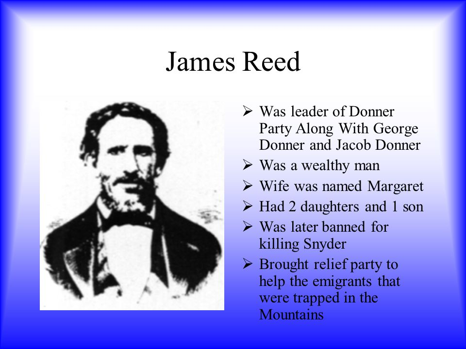 James Reed Was leader of Donner Party Along With George Donner and Jacob Donner. Was a wealthy man.