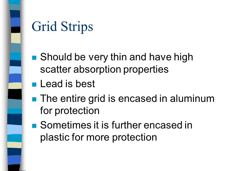 Grid Strips Should be very thin and have high scatter absorption properties. Lead is best. The entire grid is encased in aluminum for protection.