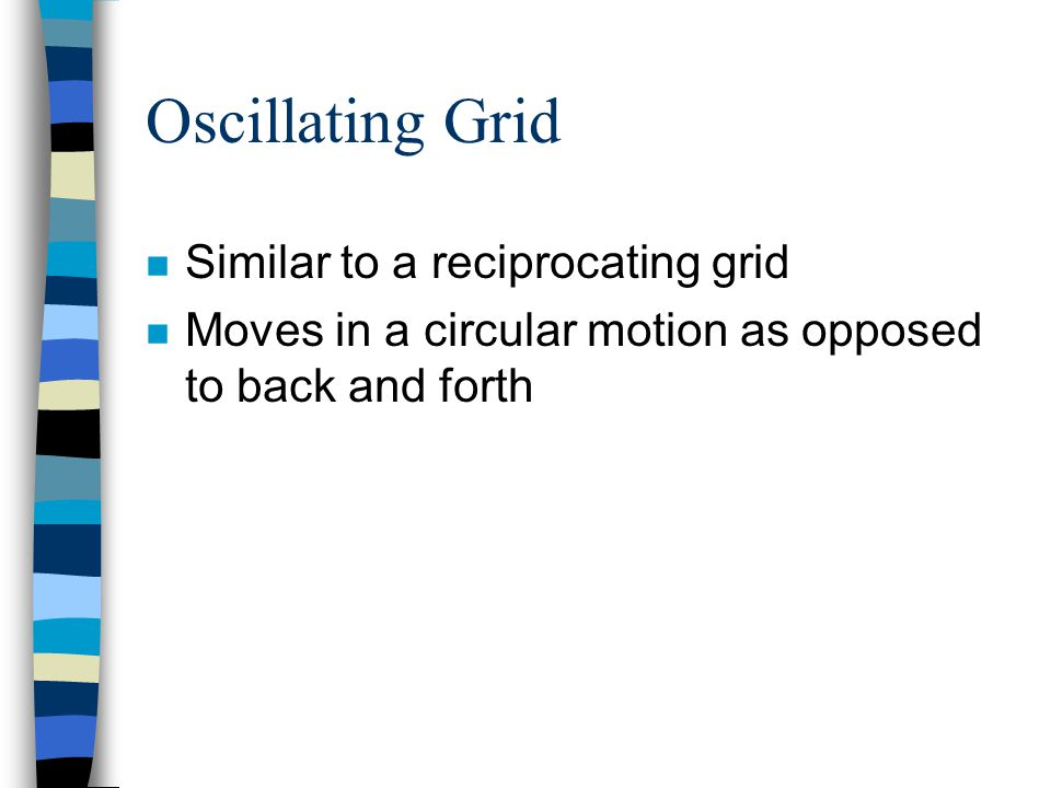Oscillating Grid Similar to a reciprocating grid
