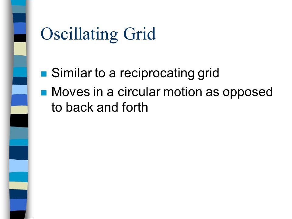 Oscillating Grid Similar to a reciprocating grid