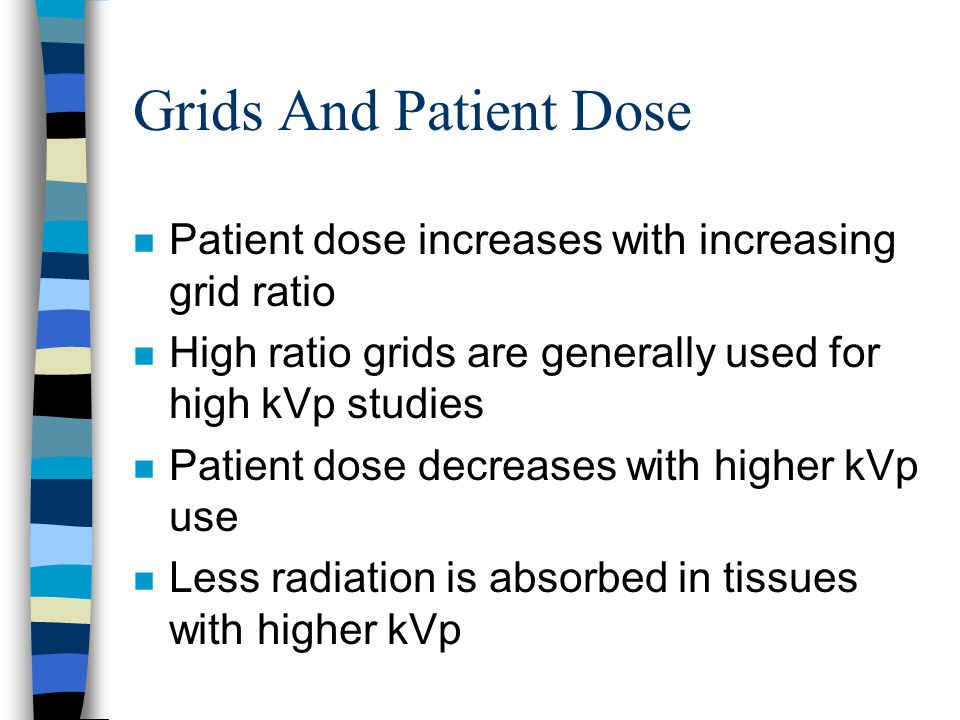 Grids And Patient Dose Patient dose increases with increasing grid ratio. High ratio grids are generally used for high kVp studies.