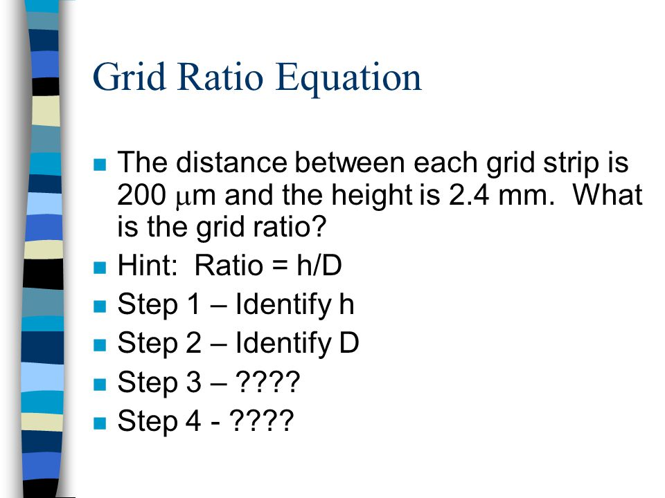 Grid Ratio Equation The distance between each grid strip is 200 m and the height is 2.4 mm. What is the grid ratio