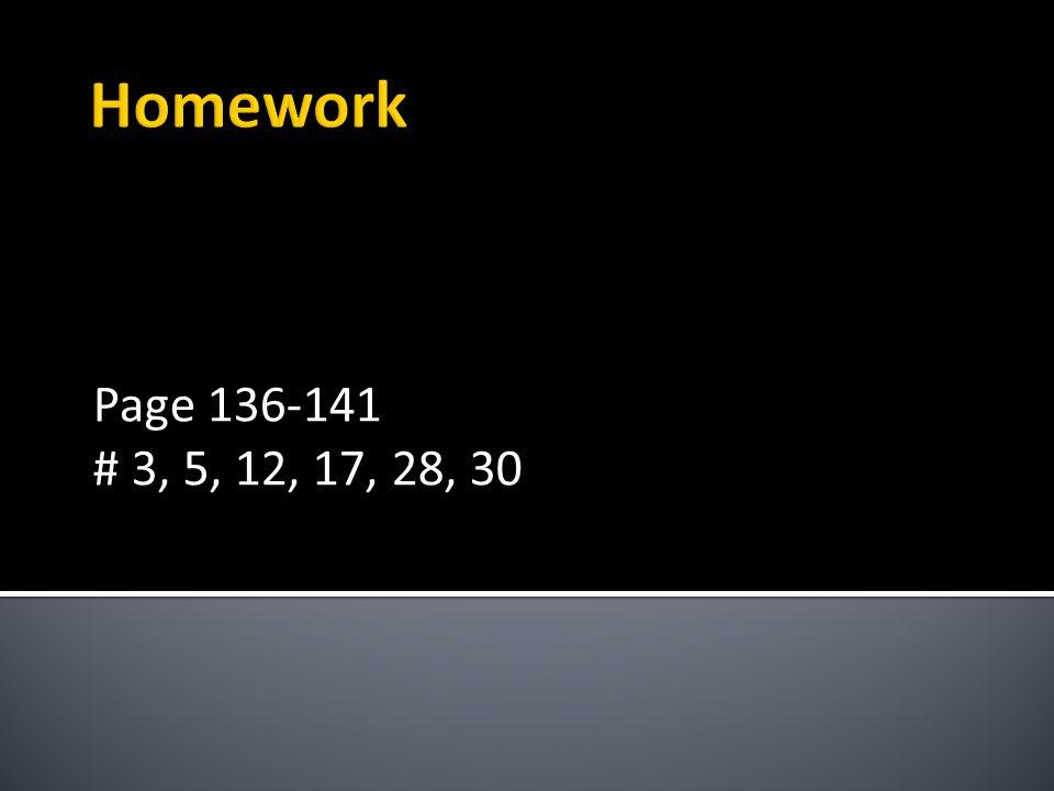Homework Page 136-141 # 3, 5, 12, 17, 28, 30