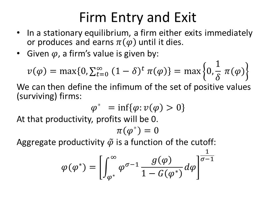 Firm Entry and Exit In a stationary equilibrium, a firm either exits immediately or produces and earns 𝜋 𝜑 until it dies.