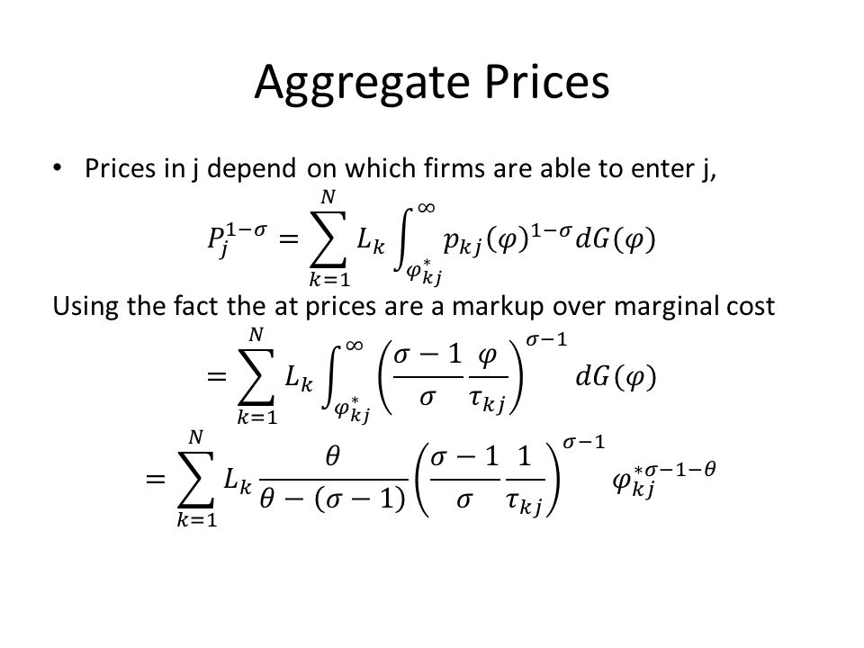 Aggregate Prices Prices in j depend on which firms are able to enter j, 𝑃 𝑗 1−𝜎 = 𝑘=1 𝑁 𝐿 𝑘 𝜑 𝑘𝑗 ∗ ∞ 𝑝 𝑘𝑗 𝜑 1−𝜎 𝑑𝐺(𝜑)