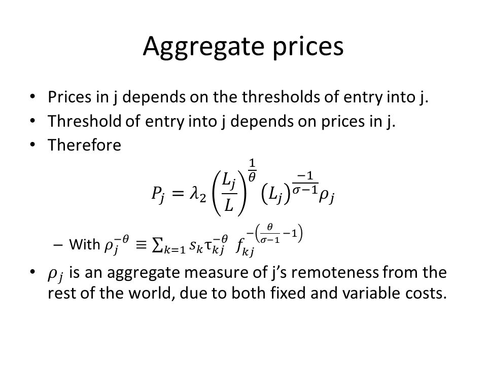 Aggregate prices Prices in j depends on the thresholds of entry into j. Threshold of entry into j depends on prices in j.