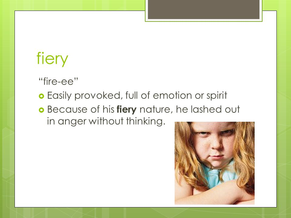 fiery fire-ee Easily provoked, full of emotion or spirit