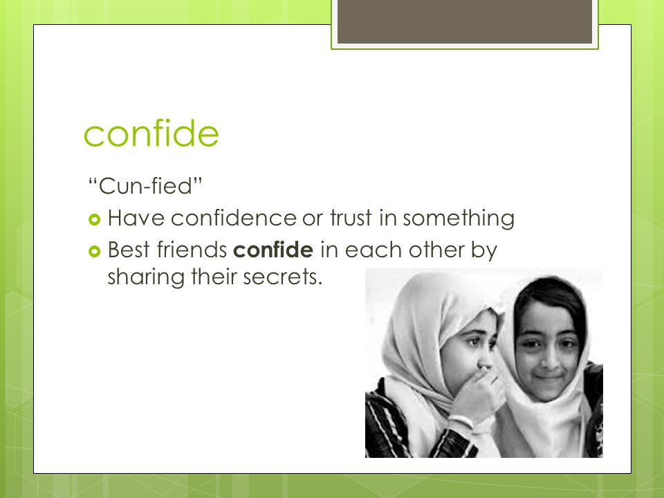 confide Cun-fied Have confidence or trust in something