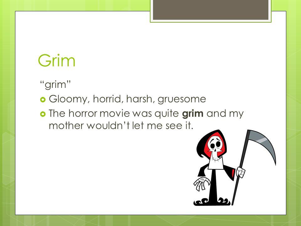 Grim grim Gloomy, horrid, harsh, gruesome