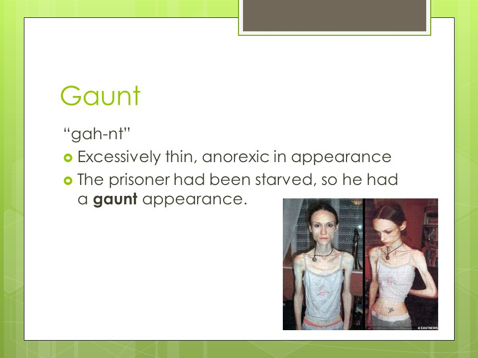 Gaunt gah-nt Excessively thin, anorexic in appearance