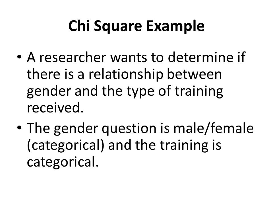 Chi Square Example A researcher wants to determine if there is a relationship between gender and the type of training received.