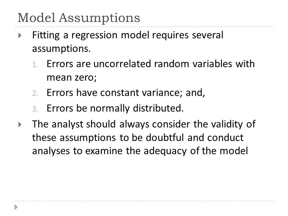 Model Assumptions Fitting a regression model requires several assumptions. Errors are uncorrelated random variables with mean zero;