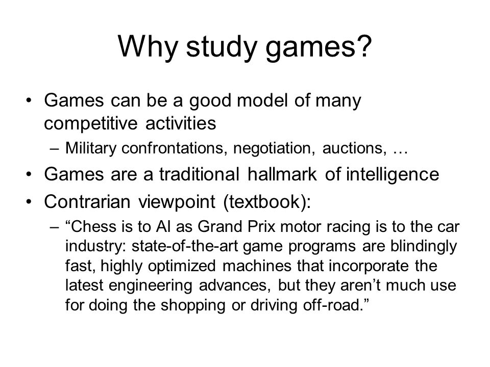 Why study games Games can be a good model of many competitive activities. Military confrontations, negotiation, auctions, …