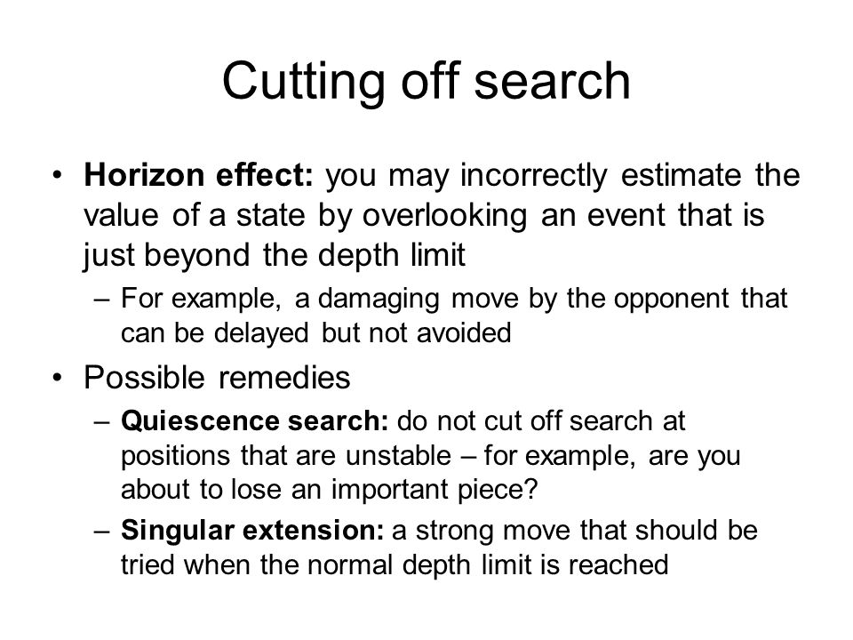 Cutting off search Horizon effect: you may incorrectly estimate the value of a state by overlooking an event that is just beyond the depth limit.