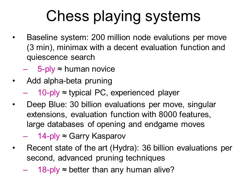 Chess playing systems Baseline system: 200 million node evalutions per move (3 min), minimax with a decent evaluation function and quiescence search.