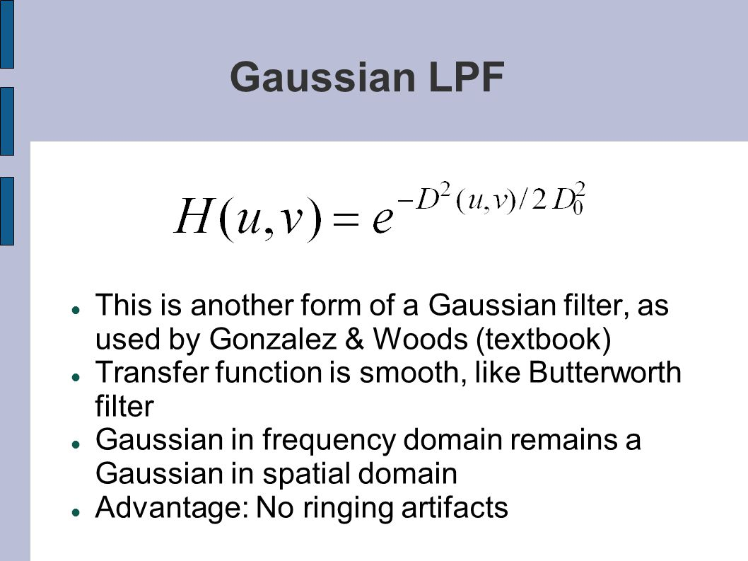 Gaussian LPF This is another form of a Gaussian filter, as used by Gonzalez & Woods (textbook) Transfer function is smooth, like Butterworth filter.