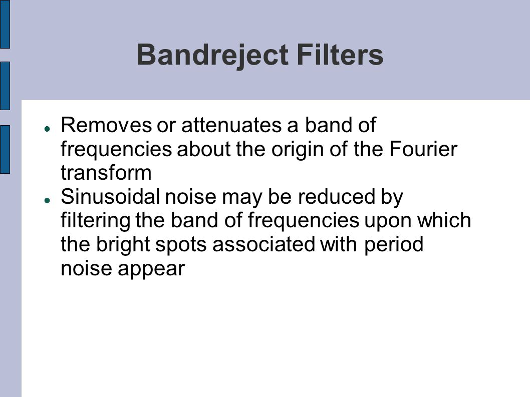 Bandreject Filters Removes or attenuates a band of frequencies about the origin of the Fourier transform.