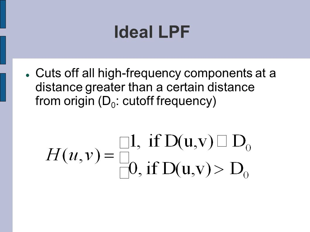 Ideal LPF Cuts off all high-frequency components at a distance greater than a certain distance from origin (D0: cutoff frequency)