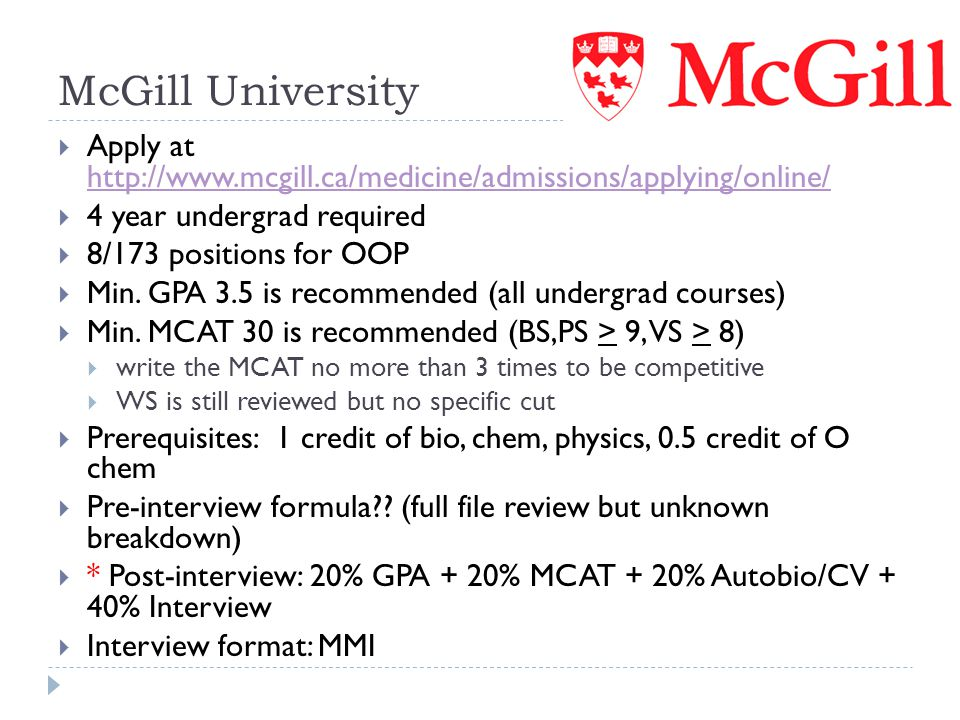 McGill University Apply at http://www.mcgill.ca/medicine/admissions/applying/online/ 4 year undergrad required.