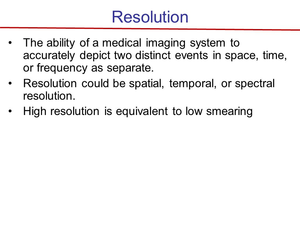 Resolution The ability of a medical imaging system to accurately depict two distinct events in space, time, or frequency as separate.