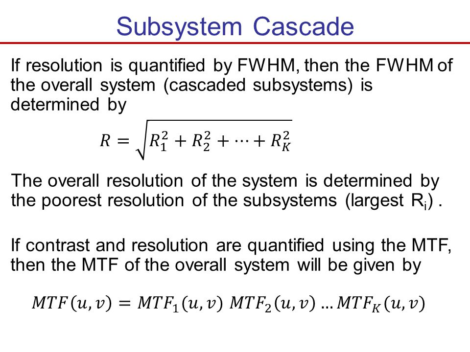 Subsystem Cascade If resolution is quantified by FWHM, then the FWHM of the overall system (cascaded subsystems) is determined by.