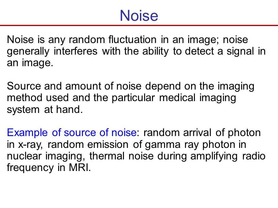 Noise Noise is any random fluctuation in an image; noise generally interferes with the ability to detect a signal in an image.