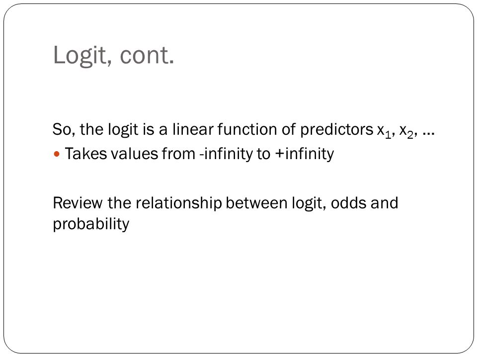 Logit, cont. So, the logit is a linear function of predictors x1, x2, … Takes values from -infinity to +infinity.