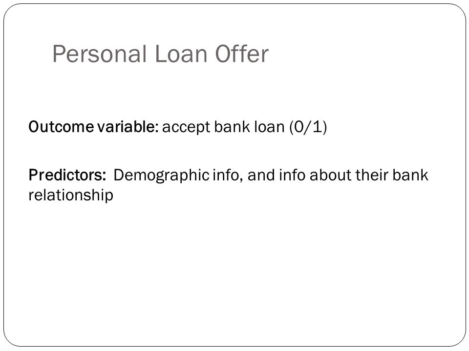 Personal Loan Offer Outcome variable: accept bank loan (0/1) Predictors: Demographic info, and info about their bank relationship