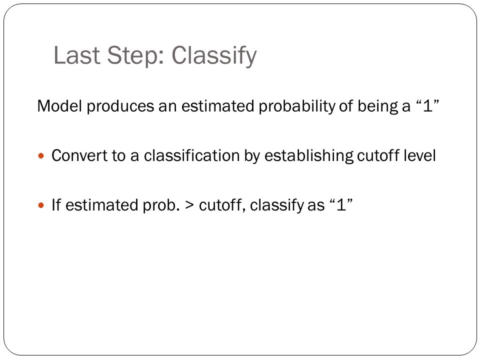 Last Step: Classify Model produces an estimated probability of being a 1 Convert to a classification by establishing cutoff level.