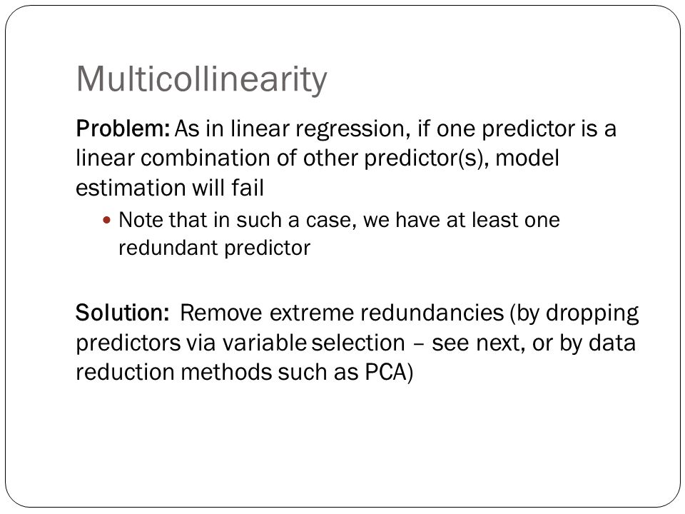 Multicollinearity Problem: As in linear regression, if one predictor is a linear combination of other predictor(s), model estimation will fail.