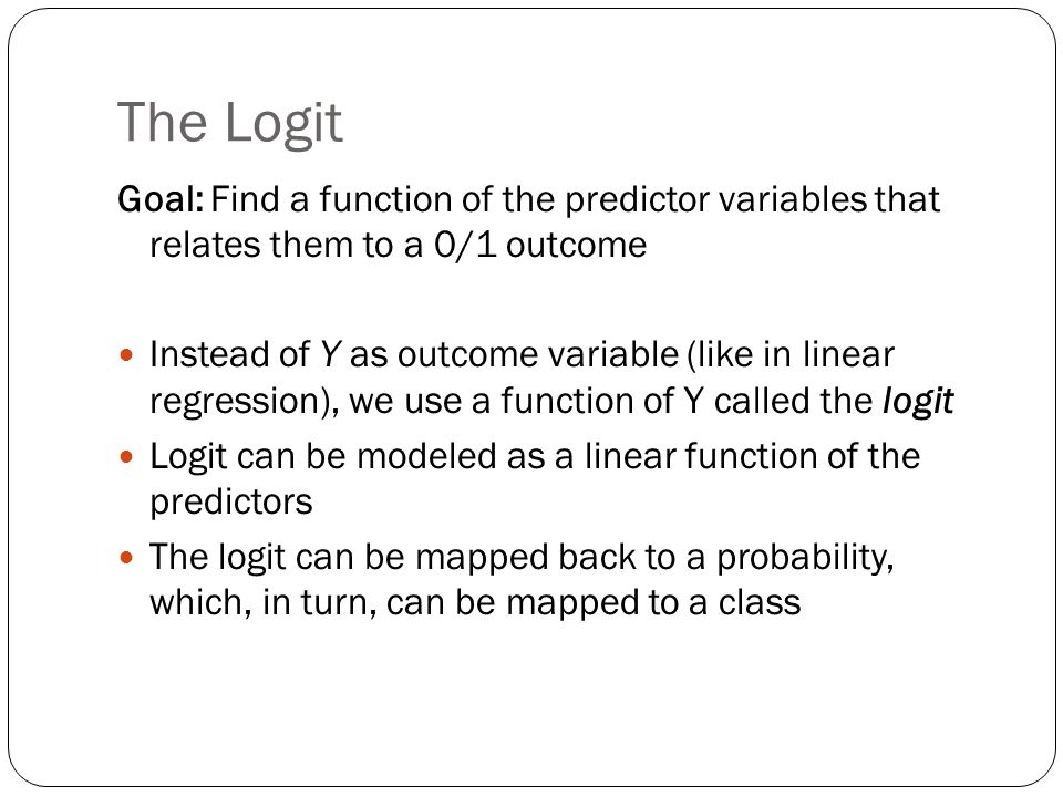 The Logit Goal: Find a function of the predictor variables that relates them to a 0/1 outcome.