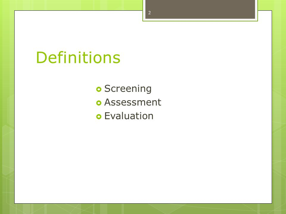 Definitions Screening Assessment Evaluation Refer to agenda handout….