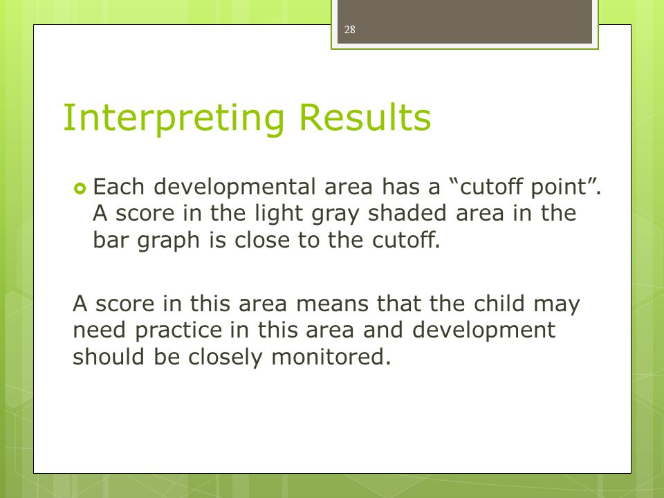 Interpreting Results Each developmental area has a cutoff point . A score in the light gray shaded area in the bar graph is close to the cutoff.