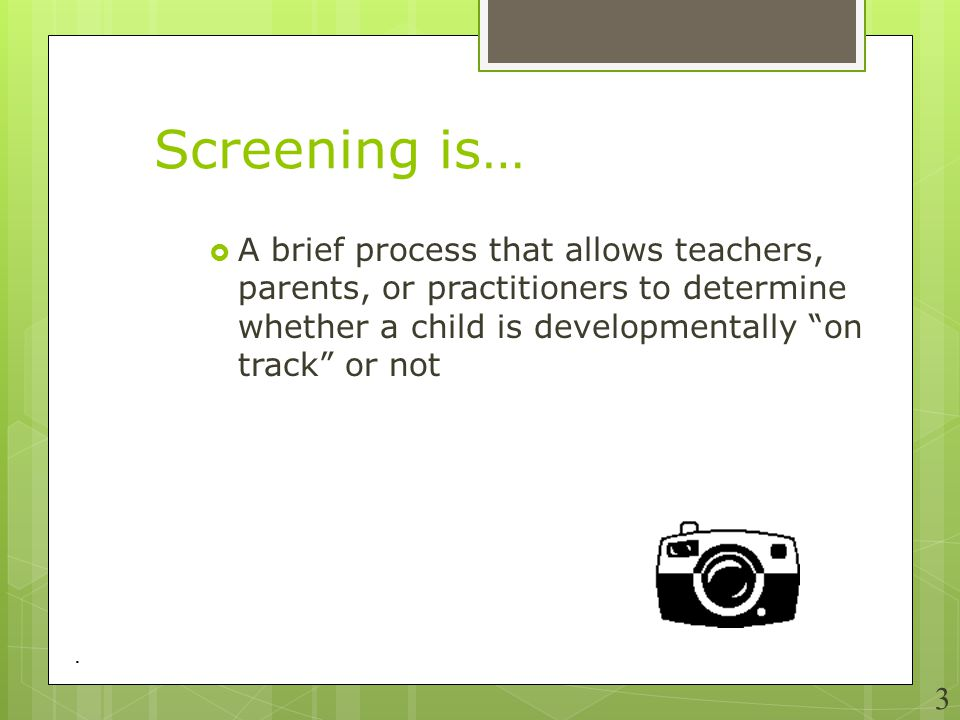 Screening is… A brief process that allows teachers, parents, or practitioners to determine whether a child is developmentally on track or not.
