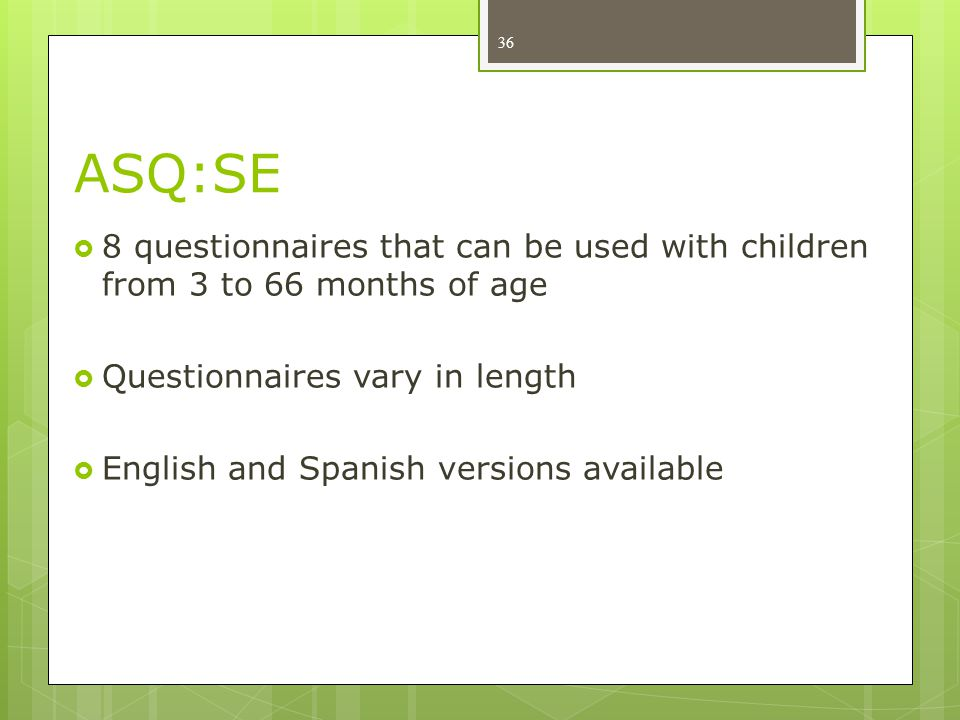 ASQ:SE 8 questionnaires that can be used with children from 3 to 66 months of age. Questionnaires vary in length.