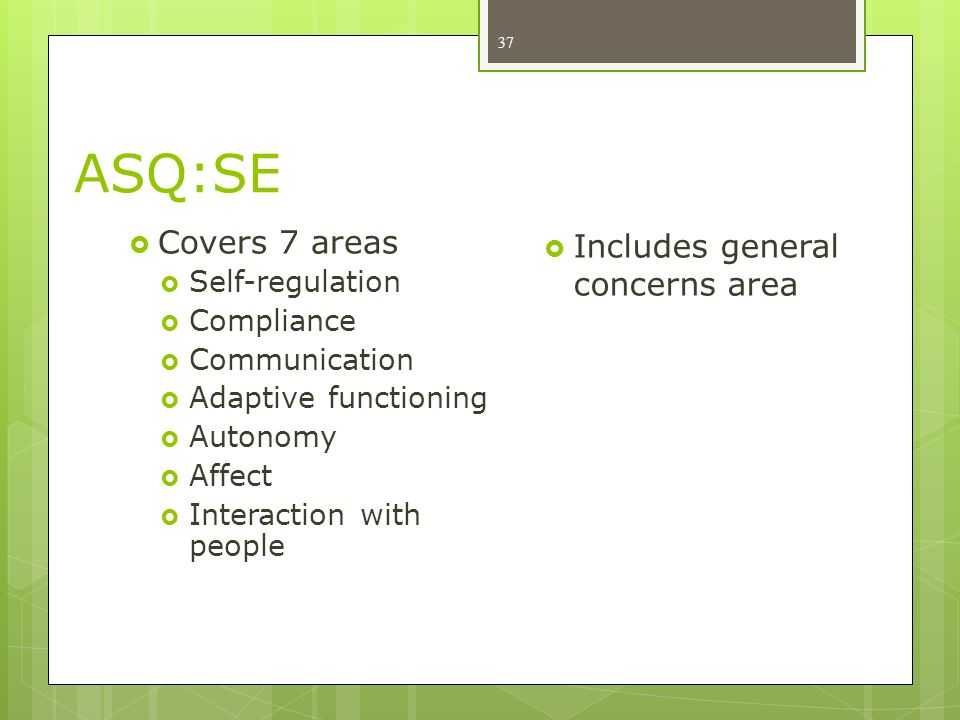 ASQ:SE Covers 7 areas Includes general concerns area Self-regulation