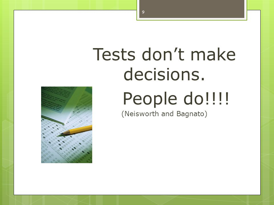 Tests don't make decisions. People do!!!! (Neisworth and Bagnato)