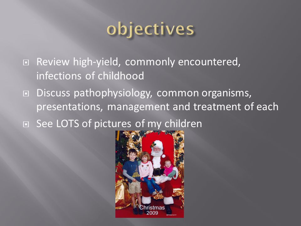 objectives Review high-yield, commonly encountered, infections of childhood.