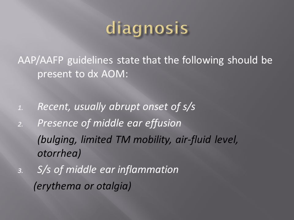 diagnosis AAP/AAFP guidelines state that the following should be present to dx AOM: Recent, usually abrupt onset of s/s.
